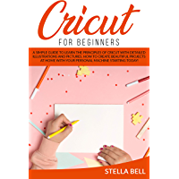 CRICUT FOR BEGINNERS: A SIMPLE GUIDE TO LEARN THE PRINCIPLES OF CRICUT WITH DETAILED ILLUSTRATIONS AND PICTURES. HOW TO CREATE BEAUTIFUL PROJECTS AT HOME ... MACHINE STARTING TODAY! (English Edition)