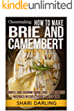 CHEESEMAKING: HOW TO MAKE BRIE AND CAMEMBERT: Simple and Gourmet Brie-and-Camembert-Inspired Recipes Paired with Wine