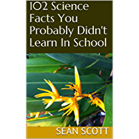 102 Science Facts You Probably Didn't Learn In School (English Edition)
