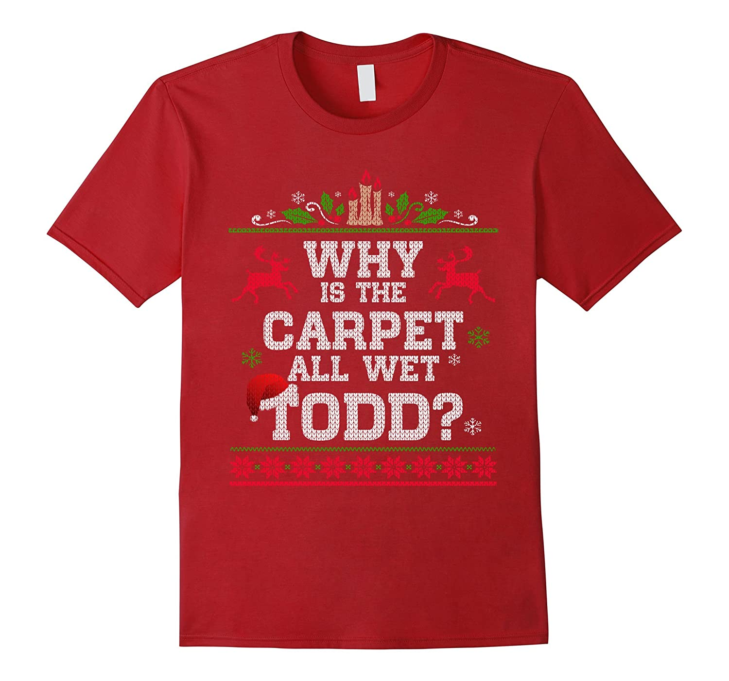 Why Is The Carpet All Wet Todd - Funny Christmas T shirt-TD