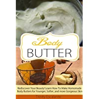 Body Butter: Rediscover Your Beauty! Learn How to Make Homemade Body Butters for...