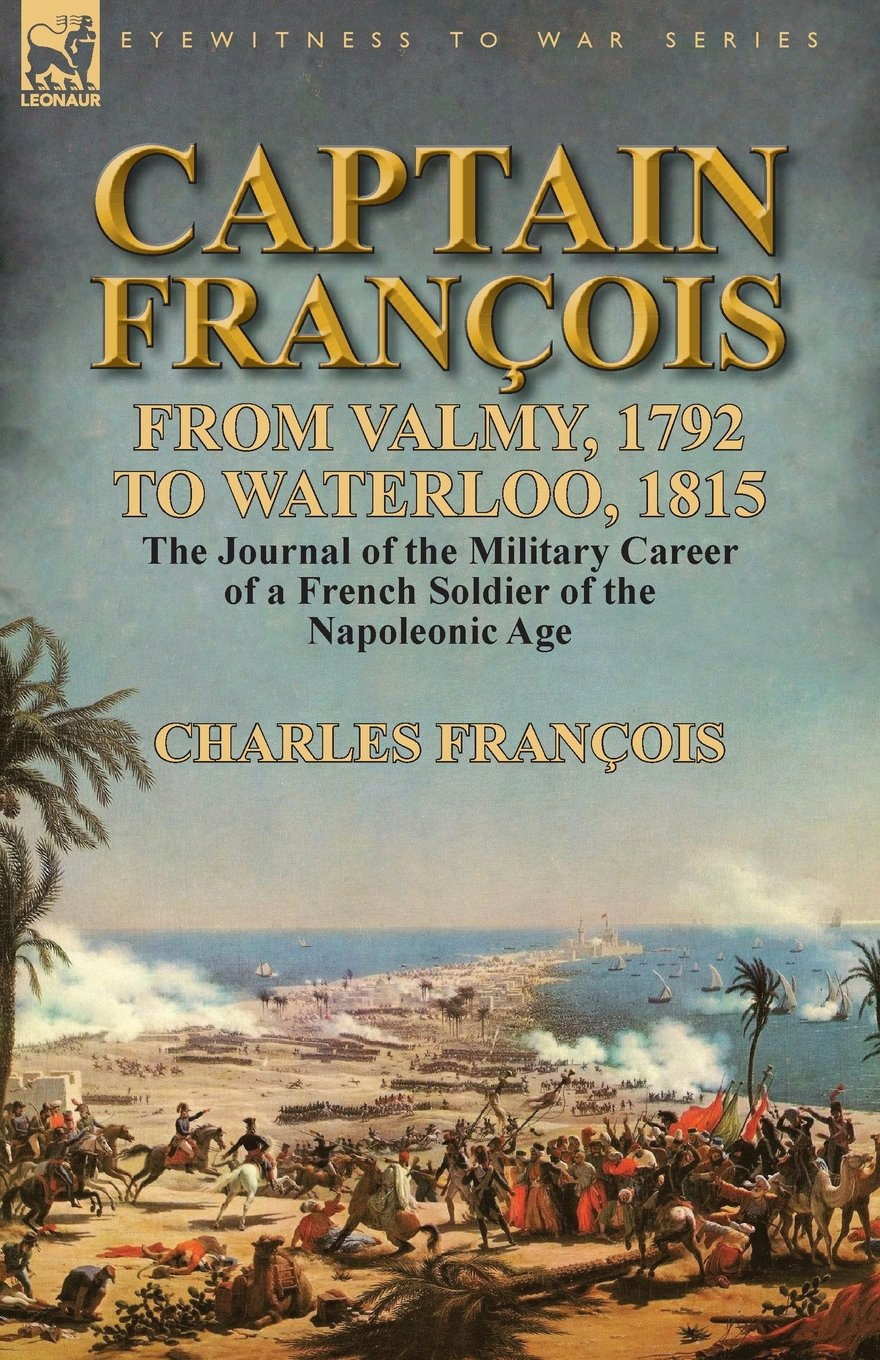 captain-franois-from-valmy-1792-to-waterloo-1815-the-journal-of-the-military-career-of-a-french-soldier-of-the-napoleonic-age