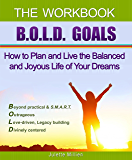 B.O.L.D. GOALS - The Workbook: How to Plan and Live the Balanced and Joyous Life of Your Dreams