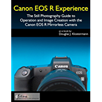Canon EOS R Experience - The Still Photography Guide to Operation and Image Creation with the Canon EOS R