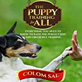 The Puppy Training for All: For Beginners, Everything You Need to Know to Raise the Perfect Dog and Obedience Training