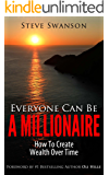 Everyone Can Be A Millionaire...How To Create Wealth Over Time (Beginner's Guide to Financial Planning Book 1)