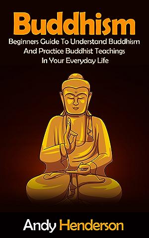 Buddhism: Beginners Guide To Understand Buddhism And Practice Buddhist Teachings In Your Everyday Life (mindfulness; meditation; chakras; zen; spiritual awakening; reiki Book 1)