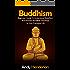 Buddhism: Beginners Guide To Understand Buddhism And Practice Buddhist Teachings In Your Everyday Life (mindfulness, meditation, chakras, zen, spiritual awakening, reiki Book 1)
