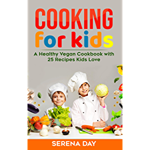 Cooking for Kids: A Healthy Vegan Cookbook With 25 Recipes Kids Love