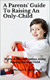 A Parents' Guide To Raising An Only-Child: Myths & Misconceptions About Raising Just One Child (Parenting & Raising…