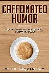 Caffeinated Humor: Coffee and Sarcasm: People behaving badly Kindle Edition