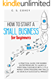 How to start a small business for beginners: A practical guide for newbie entrepreneurs to launch a profitable business…