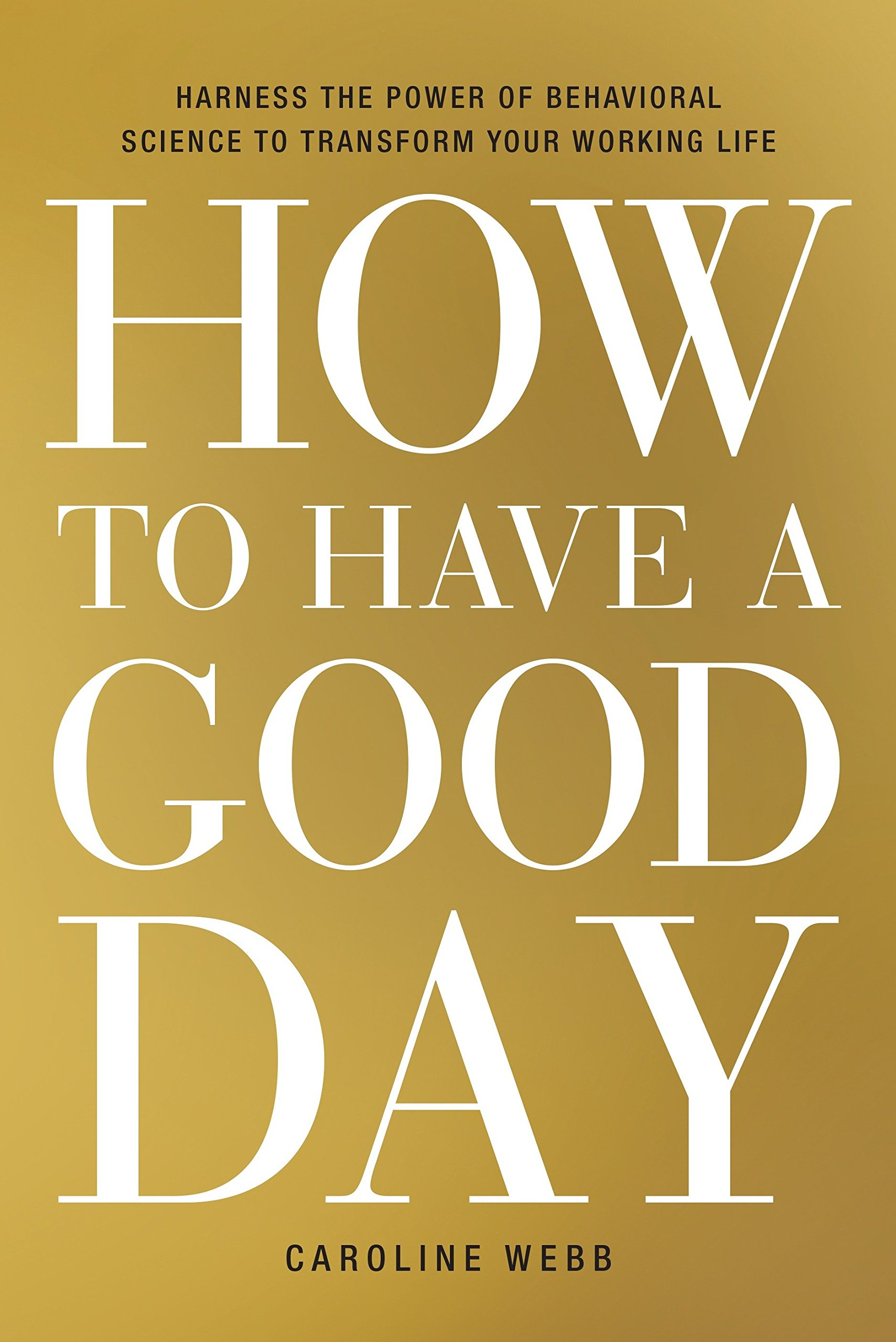 How to Have a Good Day: Harness the Power of Behavioral Science to Transform Your Working Life: Amazon.es: Caroline Webb: Libros en idiomas extranjeros