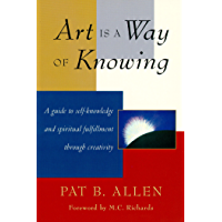 Art Is a Way of Knowing: A Guide to Self-Knowledge and Spiritual Fulfillment through Creativity (English Edition)