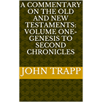 A Commentary On The Old and New Testaments: Volume One- Genesis To Second Chronicles