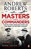 Masters and Commanders: The Military Geniuses Who Led The West To Victory In World War II