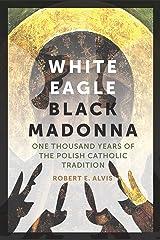 White Eagle, Black Madonna: One Thousand Years of the Polish Catholic Tradition Kindle Edition