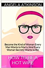 How to Be a Hot Wife: Become the Kind of Woman Every Man Wants to Marry (And Every Woman Secretly Wants to Be) (Hot Wife Guides Book 2) Kindle Edition