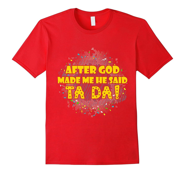 After God Made Me He Said Ta Da T-Shirt-FL