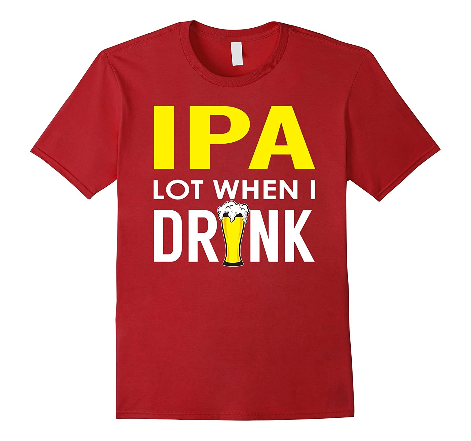 Ipa lot when i drink funny drinking shirt brewing beer for Funny craft beer shirts