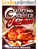 Gratifying Grilled Chicken: 25 Insanely Yummy Grilled Chicken Recipes (Grilled Chicken Recipes Cookbook Book 1)