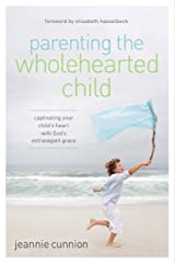 Parenting the Wholehearted Child: Captivating Your Child's Heart with God's Extravagant Grace Kindle Edition