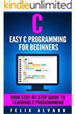 C: Easy C Programming for Beginners, Your Step-By-Step Guide To Learning C Programming (C Programming Series)