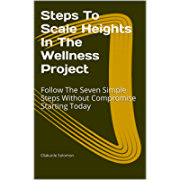 Steps To Scale Heights In The Wellness Project: Follow The Seven Simple Steps Without Compromise Starting Today (English Edition)