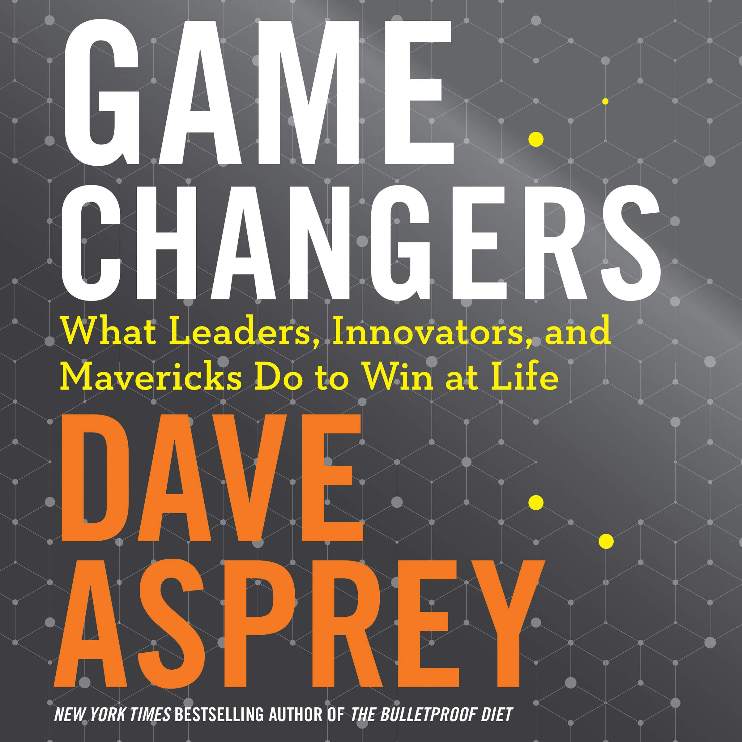 Game Changers  What Leaders Innovators And Mavericks Do To Win At Life