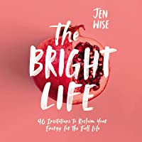The Bright Life: 40 Invitations to Reclaim Your Energy for the Full Life