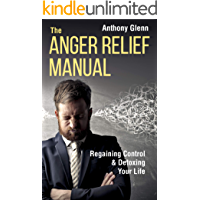 The Anger Relief Manual: Regaining Control and Detoxing Your Life (Anger Management, Dealing with Difficult People, Frustration, Disappointment, Anger, ... and Criticism) (Success Mindset Book 5)