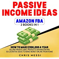 Passive Income Ideas - Amazon FBA: 2 Books in 1 - How to Make $100,000 a Year Selling Private Label Products on Amazon and 50 Lucrative Ideas to Make Money Online from Home