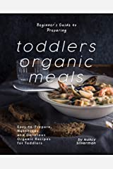 Beginner's Guide to Preparing Toddlers Organic Meals: Easy-to-Prepare, Nutritious and Delicious Organic Recipes for Toddlers Kindle Edition