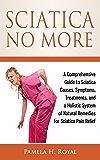 Sciatica No More: A Comprehensive Guide to Sciatica Causes, Symptoms, Treatments, and a Holistic System of Natural Remedies for Sciatica Pain Relief