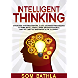 Intelligent Thinking: Overcome Thinking Errors, Learn Advanced Techniques to Think Intelligently, Make Smarter Choices…