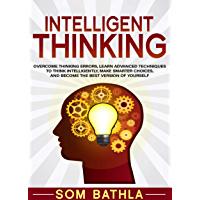 Intelligent Thinking: Overcome Thinking Errors, Learn Advanced Techniques to Think Intelligently, Make Smarter Choices, and Become the Best Version of Yourself (Power-Up Your Brain Series Book 1)