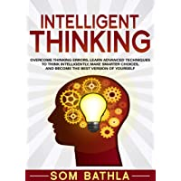 Intelligent Thinking: Overcome Thinking Errors, Learn Advanced Techniques to Think Intelligently, Make Smarter Choices, and Become the Best Version of Yourself (Power-Up Your Brain Book 1)