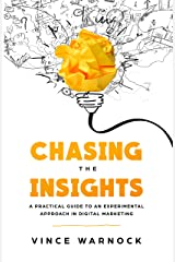 Chasing The Insights: A Practical Guide to an Experimental Approach in Digital Marketing Kindle Edition