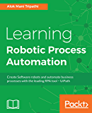 Learning Robotic Process Automation: Create Software robots and automate business processes with the leading RPA tool – UiPath