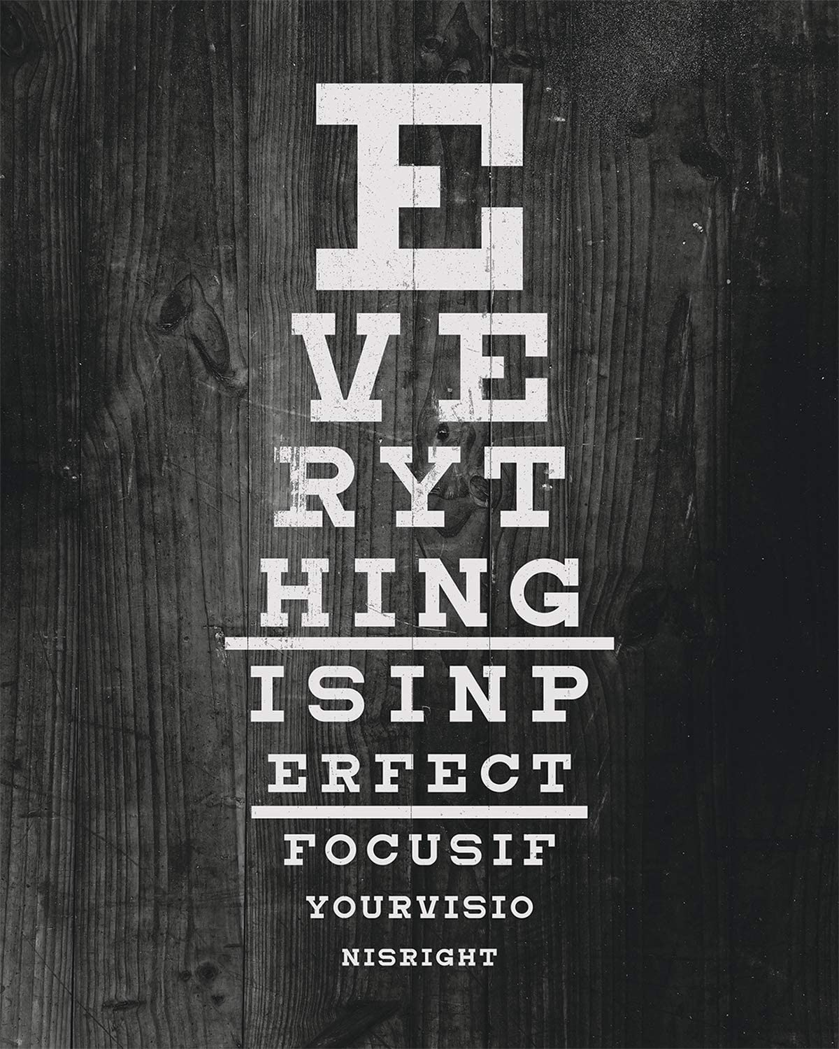 Everything Is In Perfect Focus If Your Vision Is Right - Wall Decor Art Print on a black background - 8x10 unframed print inspired by the Snellen eye chart - witty gift for relatives and friends