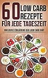 60 Low Carb Rezepte für Anfänger: Inklusive Erklärung der Low Carb Diät