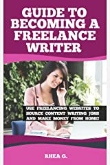 Guide to Becoming a Freelance Writer: Use Freelancing Websites to Source Content Writing Jobs and Make Money from Home! (Work from Home Book 1) Kindle Edition