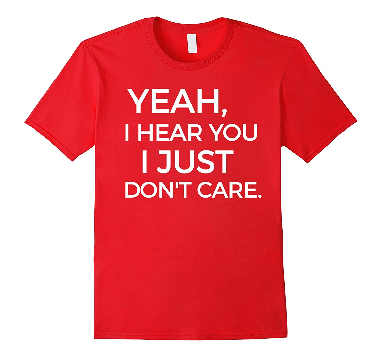 Yeah I Hear You I Just Dont Care Funny Sarcastic T-Shirt-PL
