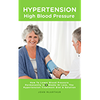 Hypertension - High Blood Pressure: How To Lower Blood Pressure Permanently In 8 Weeks Or Less, The Hypertension Treatment, Diet and Solution (English Edition)