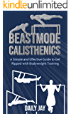 Beastmode Calisthenics: A Simple and Effective Guide to Get Ripped with Bodyweight Training