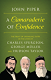A Camaraderie of Confidence: The Fruit of Unfailing Faith in the Lives of Charles Spurgeon, George Müller and Hudson Taylor