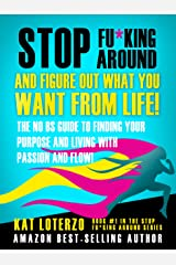 Stop F&*king Around, And Figure Out What You Want From Life!: The No BS Guide to Finding Your  Purpose and Living with Passion and Flow! Kindle Edition