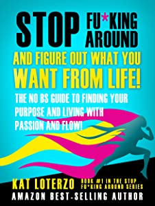 Stop F&*king Around, And Figure Out What You Want From Life!: The No BS Guide to Finding Your  Purpose and Living with Passion and Flow!