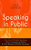 Speaking in Public: The Art Of Public Speaking, How To Speak In Public & The Manual of Public Speaking - Improve Your Presentation & Communication Skills With Proven Guidelines and Famous Examples