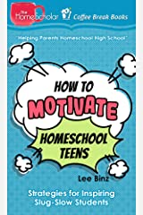 How to Motivate Homeschool Teens: Strategies for Inspiring Slug-Slow Students (The HomeScholar's Coffee Break Book series 36) Kindle Edition